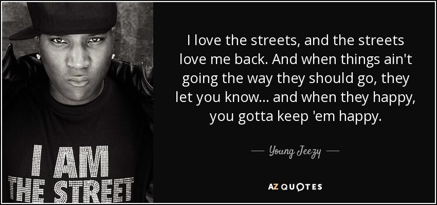 I love the streets, and the streets love me back. And when things ain't going the way they should go, they let you know... and when they happy, you gotta keep 'em happy. - Young Jeezy