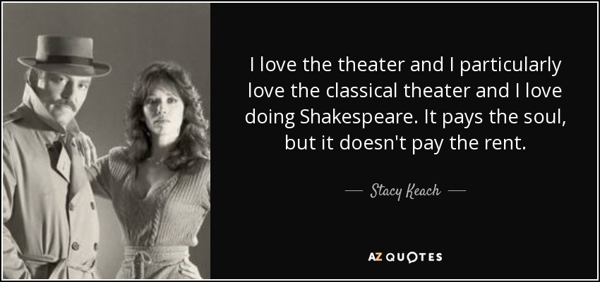 I love the theater and I particularly love the classical theater and I love doing Shakespeare. It pays the soul, but it doesn't pay the rent. - Stacy Keach