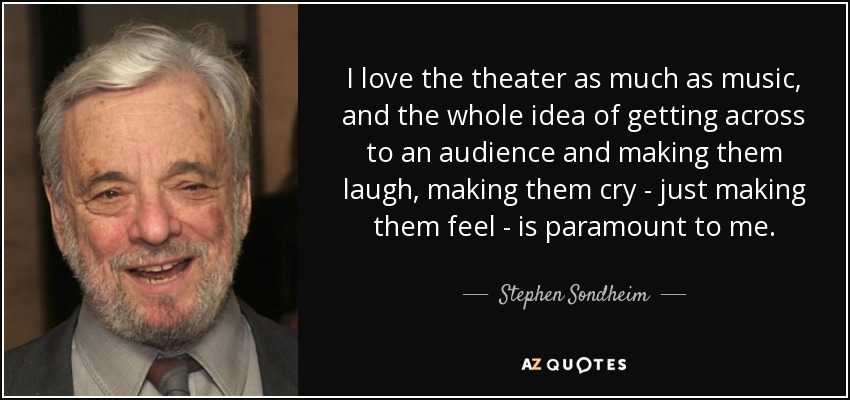 I love the theater as much as music, and the whole idea of getting across to an audience and making them laugh, making them cry - just making them feel - is paramount to me. - Stephen Sondheim