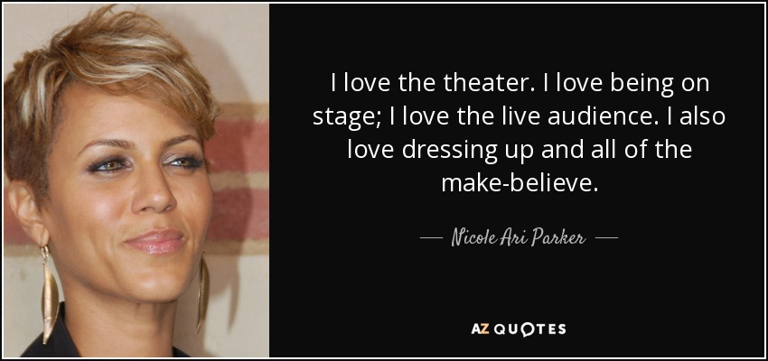 I love the theater. I love being on stage; I love the live audience. I also love dressing up and all of the make-believe. - Nicole Ari Parker