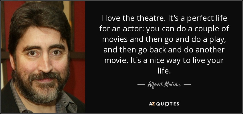 I love the theatre. It's a perfect life for an actor: you can do a couple of movies and then go and do a play, and then go back and do another movie. It's a nice way to live your life. - Alfred Molina