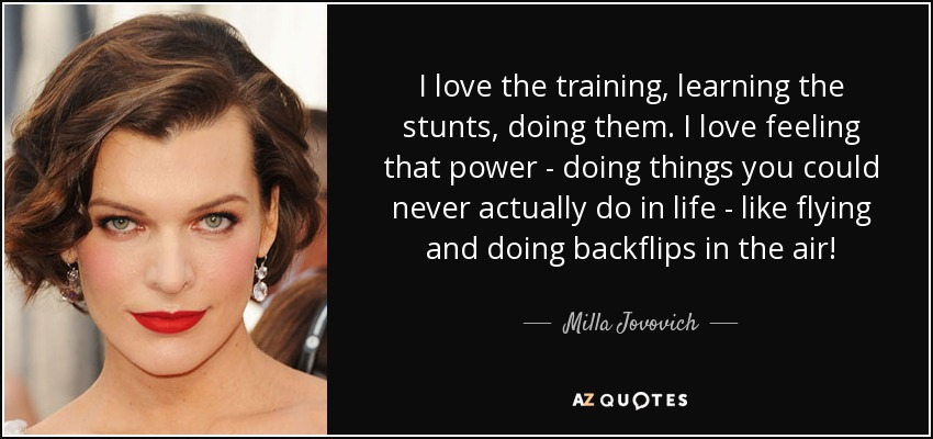 I love the training, learning the stunts, doing them. I love feeling that power - doing things you could never actually do in life - like flying and doing backflips in the air! - Milla Jovovich