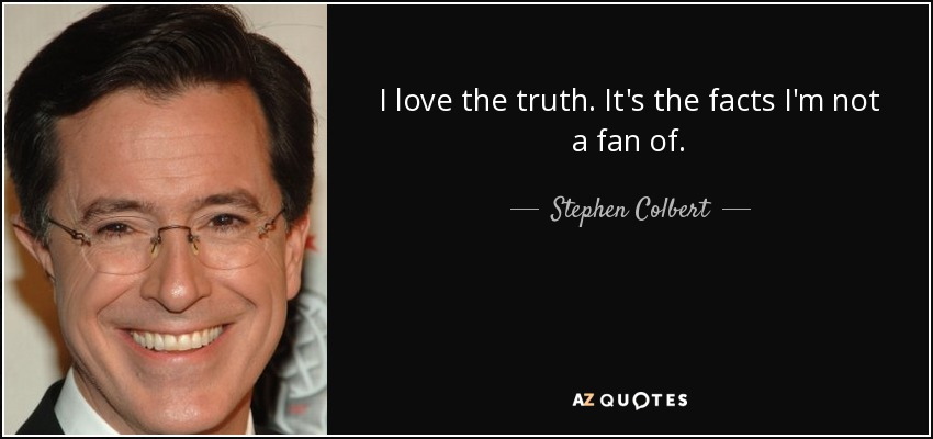 I love the truth. It's the facts I'm not a fan of. - Stephen Colbert