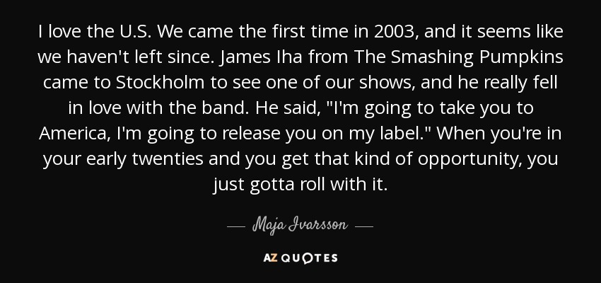 I love the U.S. We came the first time in 2003, and it seems like we haven't left since. James Iha from The Smashing Pumpkins came to Stockholm to see one of our shows, and he really fell in love with the band. He said,