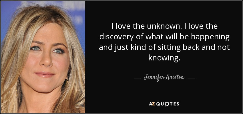 I love the unknown. I love the discovery of what will be happening and just kind of sitting back and not knowing. - Jennifer Aniston
