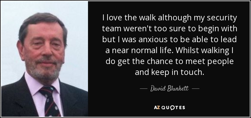 I love the walk although my security team weren't too sure to begin with but I was anxious to be able to lead a near normal life. Whilst walking I do get the chance to meet people and keep in touch. - David Blunkett