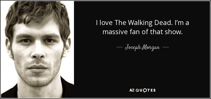 I love The Walking Dead. I'm a massive fan of that show. - Joseph Morgan