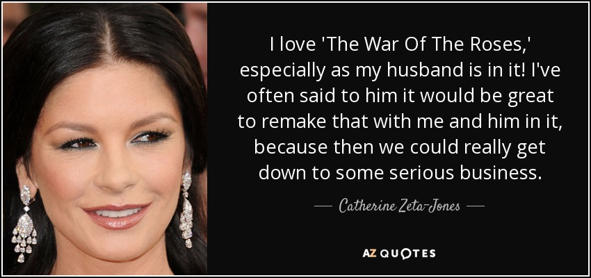I love 'The War Of The Roses,' especially as my husband is in it! I've often said to him it would be great to remake that with me and him in it, because then we could really get down to some serious business. - Catherine Zeta-Jones