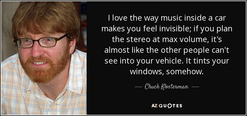 I love the way music inside a car makes you feel invisible; if you plan the stereo at max volume, it's almost like the other people can't see into your vehicle. It tints your windows, somehow. - Chuck Klosterman