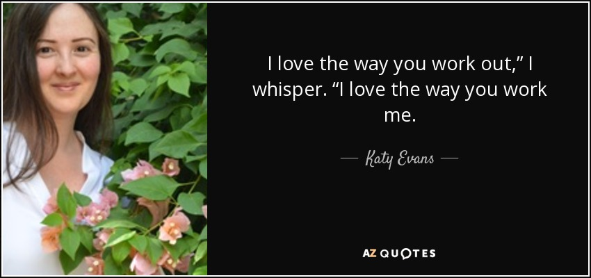 """I love the way you work out,"""" I whisper. """"I love the way you work me. - Katy Evans"""