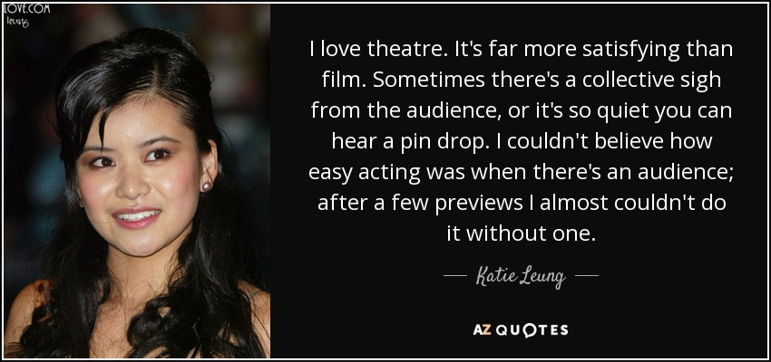 I love theatre. It's far more satisfying than film. Sometimes there's a collective sigh from the audience, or it's so quiet you can hear a pin drop. I couldn't believe how easy acting was when there's an audience; after a few previews I almost couldn't do it without one. - Katie Leung