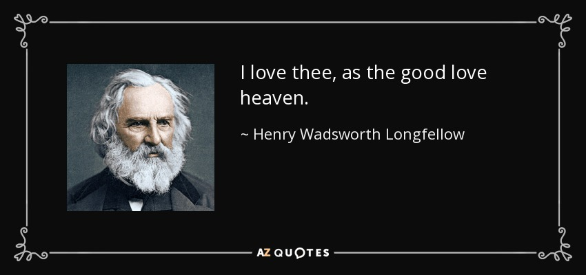 I love thee, as the good love heaven. - Henry Wadsworth Longfellow