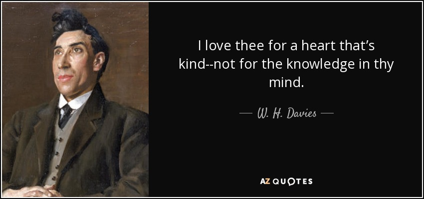 I love thee for a heart that's kind--not for the knowledge in thy mind. - W. H. Davies