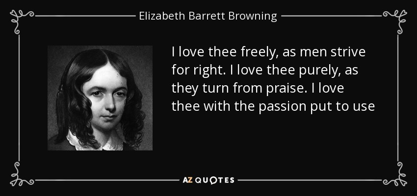 I love thee freely, as men strive for right. I love thee purely, as they turn from praise. I love thee with the passion put to use - Elizabeth Barrett Browning