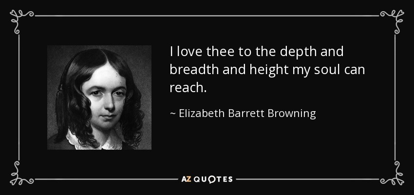 I love thee to the depth and breadth and height my soul can reach. - Elizabeth Barrett Browning