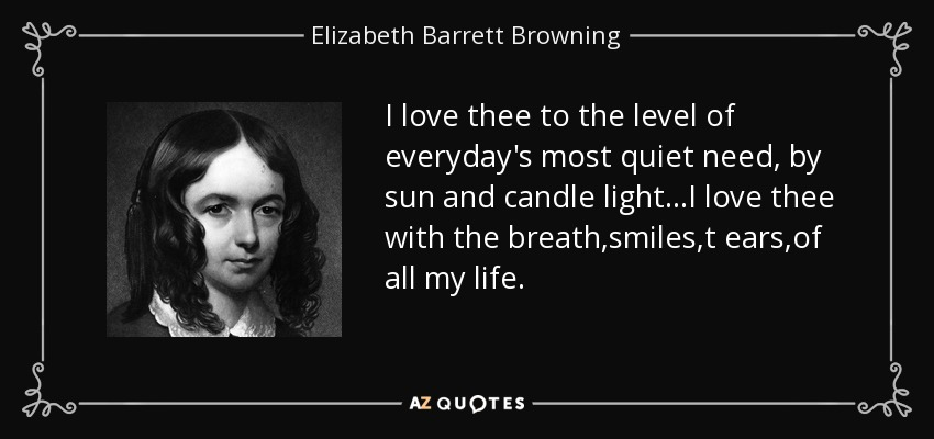 I love thee to the level of everyday's most quiet need, by sun and candle light...I love thee with the breath,smiles,t ears,of all my life. - Elizabeth Barrett Browning