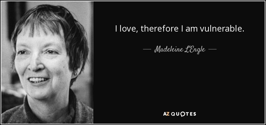 I love, therefore I am vulnerable. - Madeleine L'Engle