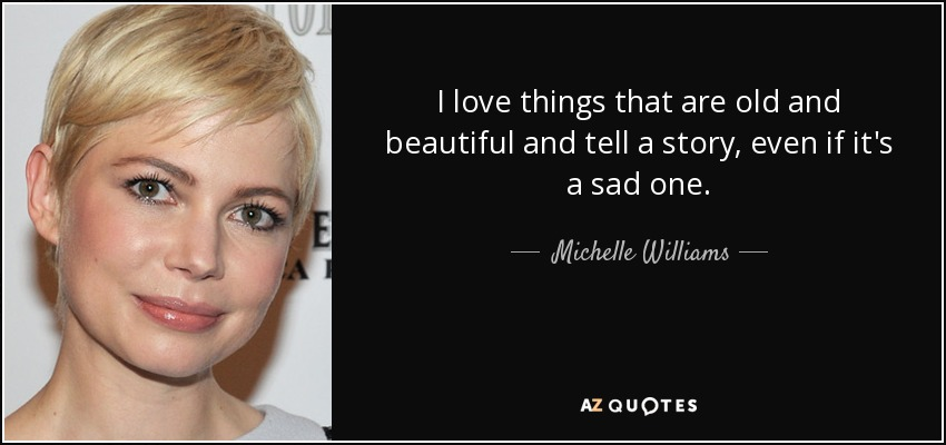 I love things that are old and beautiful and tell a story, even if it's a sad one. - Michelle Williams