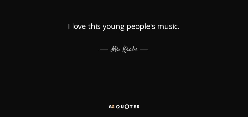 I love this young people's music. - Mr. Krabs