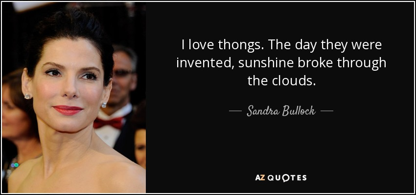 I love thongs. The day they were invented, sunshine broke through the clouds. - Sandra Bullock