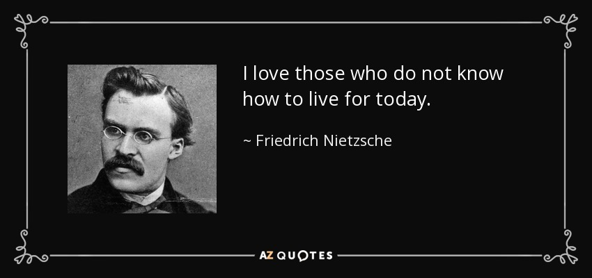 I love those who do not know how to live for today. - Friedrich Nietzsche