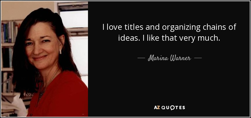 I love titles and organizing chains of ideas. I like that very much. - Marina Warner