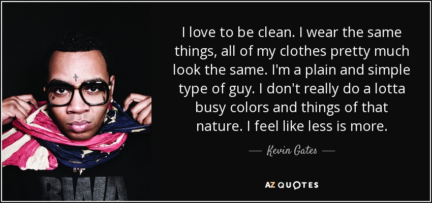 I love to be clean. I wear the same things, all of my clothes pretty much look the same. I'm a plain and simple type of guy. I don't really do a lotta busy colors and things of that nature. I feel like less is more. - Kevin Gates