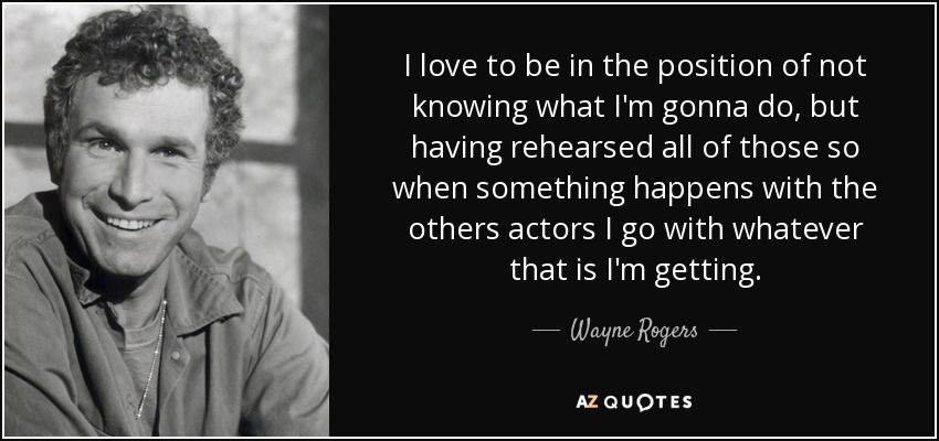 I love to be in the position of not knowing what I'm gonna do, but having rehearsed all of those so when something happens with the others actors I go with whatever that is I'm getting. - Wayne Rogers