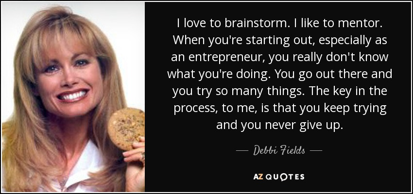 I love to brainstorm. I like to mentor. When you're starting out, especially as an entrepreneur, you really don't know what you're doing. You go out there and you try so many things. The key in the process, to me, is that you keep trying and you never give up. - Debbi Fields