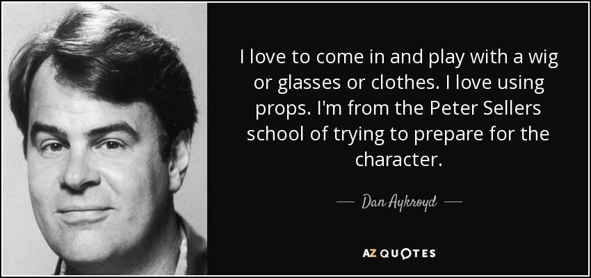 I love to come in and play with a wig or glasses or clothes. I love using props. I'm from the Peter Sellers school of trying to prepare for the character. - Dan Aykroyd