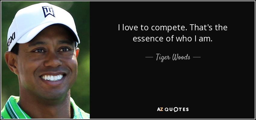 I love to compete. That's the essence of who I am. - Tiger Woods
