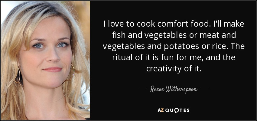 I love to cook comfort food. I'll make fish and vegetables or meat and vegetables and potatoes or rice. The ritual of it is fun for me, and the creativity of it. - Reese Witherspoon