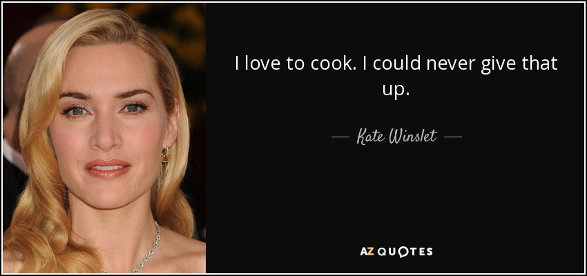 I love to cook. I could never give that up. - Kate Winslet