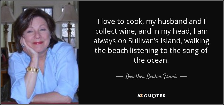 I love to cook, my husband and I collect wine, and in my head, I am always on Sullivan's Island, walking the beach listening to the song of the ocean. - Dorothea Benton Frank