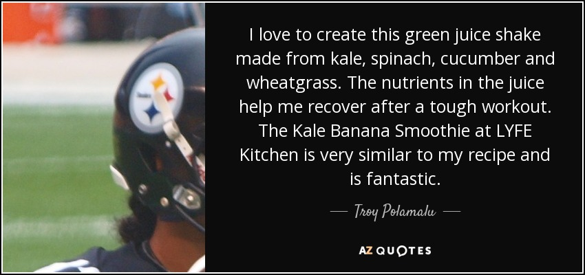 I love to create this green juice shake made from kale, spinach, cucumber and wheatgrass. The nutrients in the juice help me recover after a tough workout. The Kale Banana Smoothie at LYFE Kitchen is very similar to my recipe and is fantastic. - Troy Polamalu
