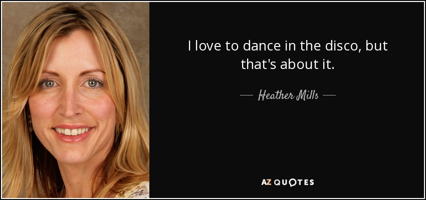 I love to dance in the disco, but that's about it. - Heather Mills
