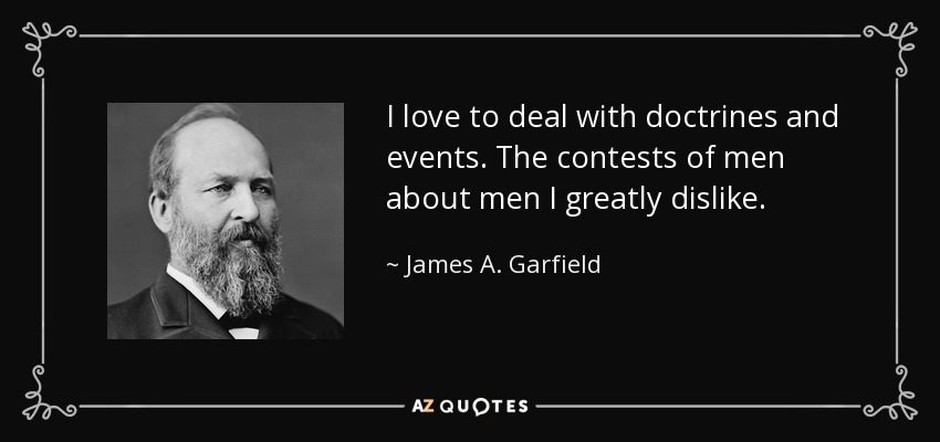 I love to deal with doctrines and events. The contests of men about men I greatly dislike. - James A. Garfield