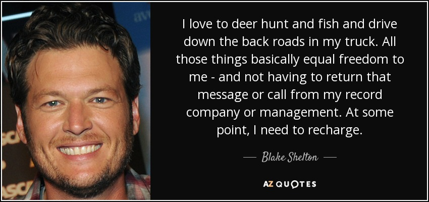 I love to deer hunt and fish and drive down the back roads in my truck. All those things basically equal freedom to me - and not having to return that message or call from my record company or management. At some point, I need to recharge. - Blake Shelton