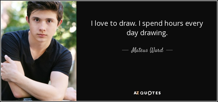 I love to draw. I spend hours every day drawing. - Mateus Ward