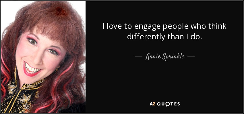 I love to engage people who think differently than I do. - Annie Sprinkle