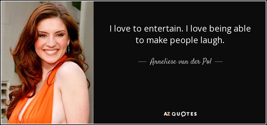 I love to entertain. I love being able to make people laugh. - Anneliese van der Pol