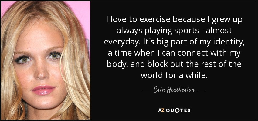 I love to exercise because I grew up always playing sports - almost everyday. It's big part of my identity, a time when I can connect with my body, and block out the rest of the world for a while. - Erin Heatherton