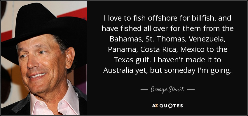 I love to fish offshore for billfish, and have fished all over for them from the Bahamas, St. Thomas, Venezuela, Panama, Costa Rica, Mexico to the Texas gulf. I haven't made it to Australia yet, but someday I'm going. - George Strait