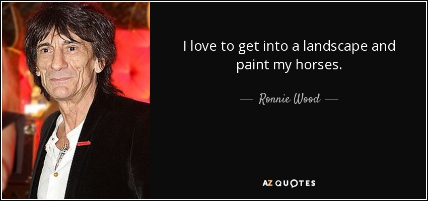I love to get into a landscape and paint my horses. - Ronnie Wood