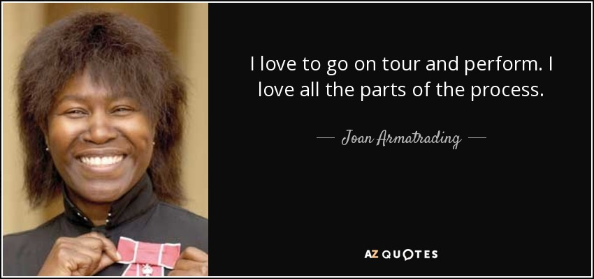 I love to go on tour and perform. I love all the parts of the process. - Joan Armatrading