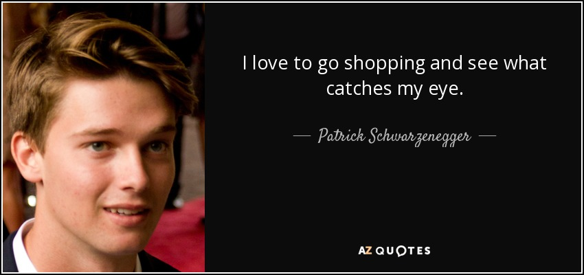 I love to go shopping and see what catches my eye. - Patrick Schwarzenegger