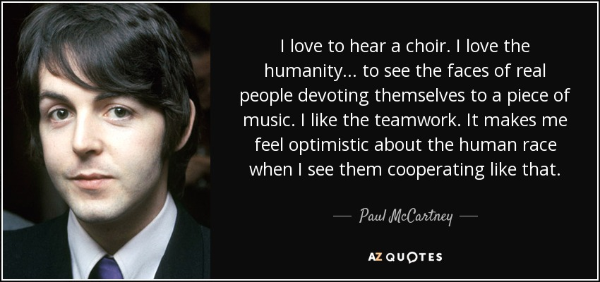 I love to hear a choir. I love the humanity... to see the faces of real people devoting themselves to a piece of music. I like the teamwork. It makes me feel optimistic about the human race when I see them cooperating like that. - Paul McCartney