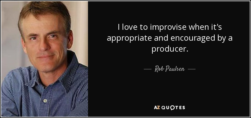 I love to improvise when it's appropriate and encouraged by a producer. - Rob Paulsen