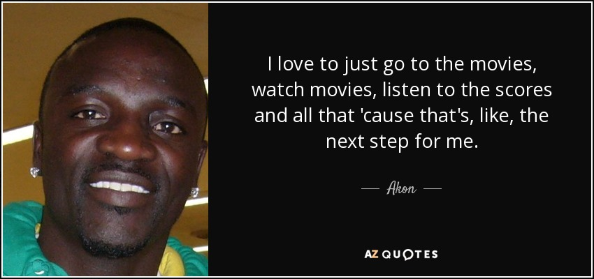 I love to just go to the movies, watch movies, listen to the scores and all that 'cause that's, like, the next step for me. - Akon