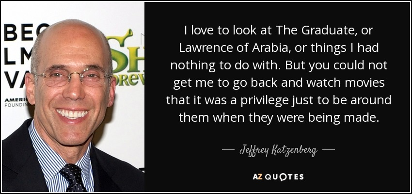 I love to look at The Graduate, or Lawrence of Arabia, or things I had nothing to do with. But you could not get me to go back and watch movies that it was a privilege just to be around them when they were being made. - Jeffrey Katzenberg